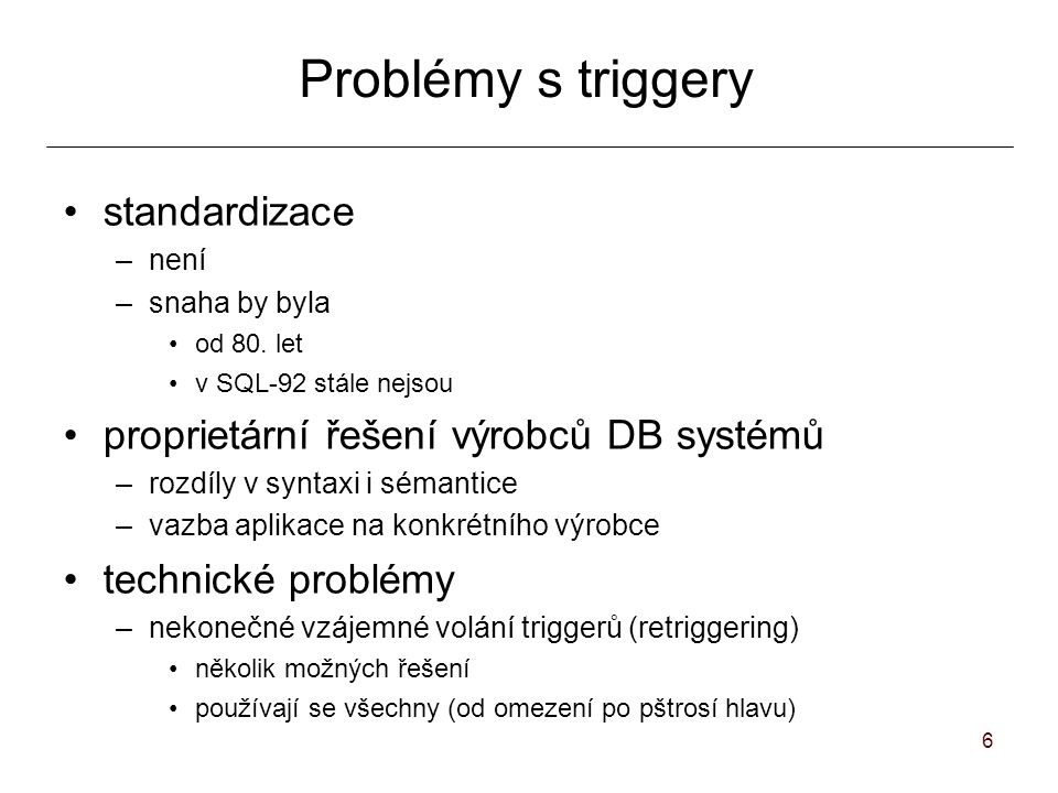 67 Výběr triggeru z konfliktní množiny Priority úplné uspořádání –pravidlo je svázáno s číselnou prioritou částečné uspořádání –pravidla obsahují číselnou nebo relativní prioritu –soulad úplného systémového uspořádání a uživatelsky definované priority udržuje systém nedeterministický výběr z nejvyšších priorit bez priorit –systémově definované úplné uspořádání –nedeterminismus u všech pravidel