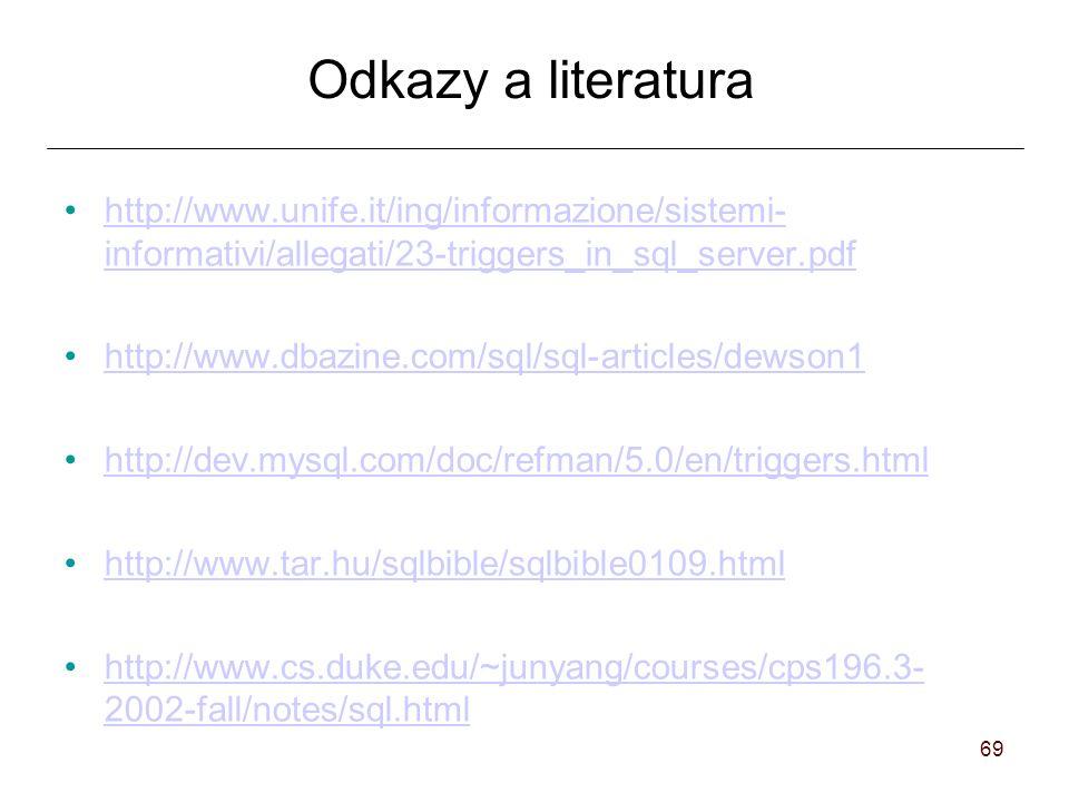 69 Odkazy a literatura http://www.unife.it/ing/informazione/sistemi- informativi/allegati/23-triggers_in_sql_server.pdfhttp://www.unife.it/ing/informazione/sistemi- informativi/allegati/23-triggers_in_sql_server.pdf http://www.dbazine.com/sql/sql-articles/dewson1 http://dev.mysql.com/doc/refman/5.0/en/triggers.html http://www.tar.hu/sqlbible/sqlbible0109.html http://www.cs.duke.edu/~junyang/courses/cps196.3- 2002-fall/notes/sql.htmlhttp://www.cs.duke.edu/~junyang/courses/cps196.3- 2002-fall/notes/sql.html