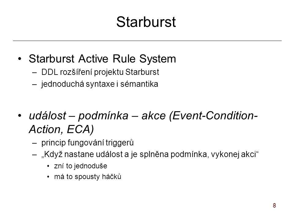 """8 Starburst Active Rule System –DDL rozšíření projektu Starburst –jednoduchá syntaxe i sémantika událost – podmínka – akce (Event-Condition- Action, ECA) –princip fungování triggerů –""""Když nastane událost a je splněna podmínka, vykonej akci zní to jednoduše má to spousty háčků"""