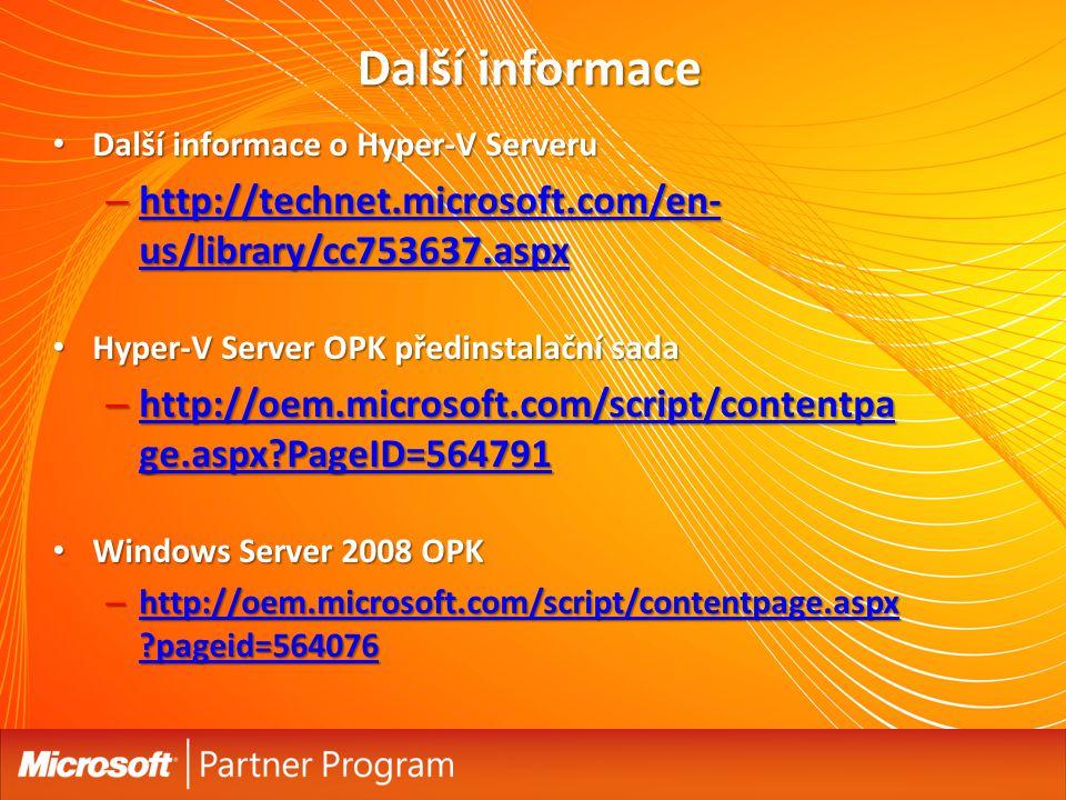 Další informace Další informace o Hyper-V Serveru Další informace o Hyper-V Serveru – http://technet.microsoft.com/en- us/library/cc753637.aspx http://technet.microsoft.com/en- us/library/cc753637.aspx http://technet.microsoft.com/en- us/library/cc753637.aspx Hyper-V Server OPK předinstalační sada Hyper-V Server OPK předinstalační sada – http://oem.microsoft.com/script/contentpa ge.aspx PageID=564791 http://oem.microsoft.com/script/contentpa ge.aspx PageID=564791 http://oem.microsoft.com/script/contentpa ge.aspx PageID=564791 Windows Server 2008 OPK Windows Server 2008 OPK – http://oem.microsoft.com/script/contentpage.aspx pageid=564076 http://oem.microsoft.com/script/contentpage.aspx pageid=564076 http://oem.microsoft.com/script/contentpage.aspx pageid=564076