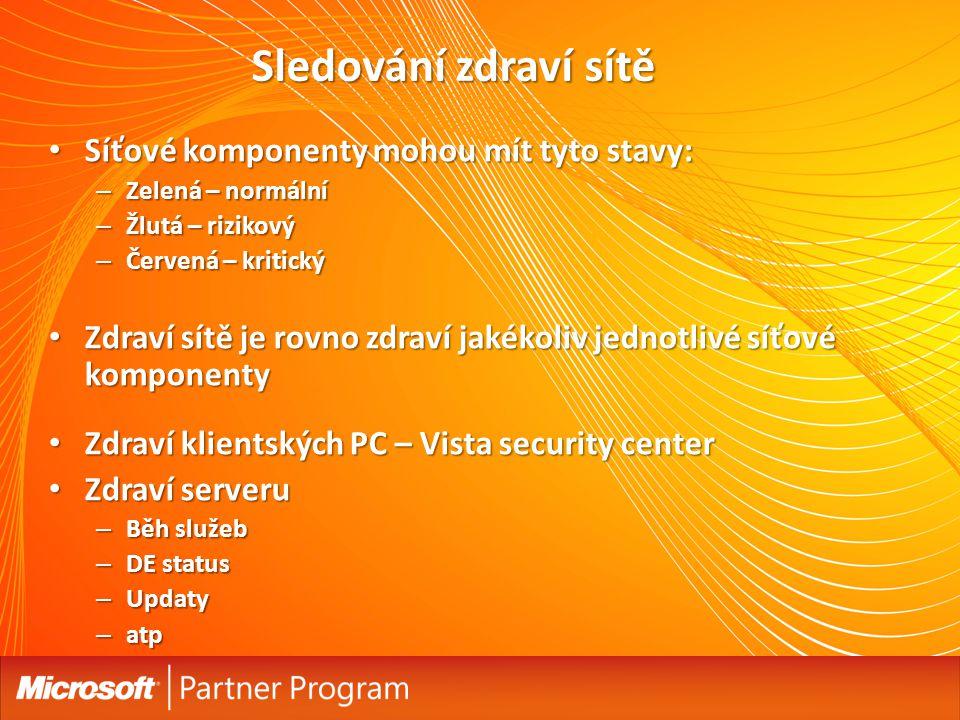 Síťové komponenty mohou mít tyto stavy: Síťové komponenty mohou mít tyto stavy: – Zelená – normální – Žlutá – rizikový – Červená – kritický Zdraví sítě je rovno zdraví jakékoliv jednotlivé síťové komponenty Zdraví sítě je rovno zdraví jakékoliv jednotlivé síťové komponenty Zdraví klientských PC – Vista security center Zdraví klientských PC – Vista security center Zdraví serveru Zdraví serveru – Běh služeb – DE status – Updaty – atp Sledování zdraví sítě