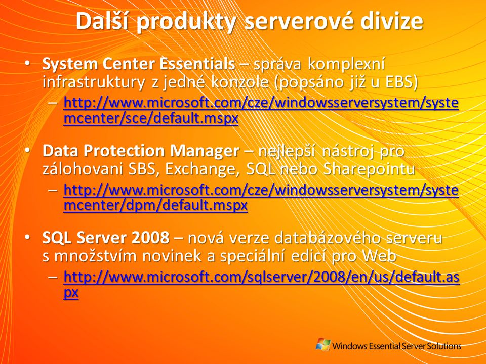Další produkty serverové divize System Center Essentials – správa komplexní infrastruktury z jedné konzole (popsáno již u EBS) System Center Essentials – správa komplexní infrastruktury z jedné konzole (popsáno již u EBS) – http://www.microsoft.com/cze/windowsserversystem/syste mcenter/sce/default.mspx http://www.microsoft.com/cze/windowsserversystem/syste mcenter/sce/default.mspx http://www.microsoft.com/cze/windowsserversystem/syste mcenter/sce/default.mspx Data Protection Manager – nejlepší nástroj pro zálohovani SBS, Exchange, SQL nebo Sharepointu Data Protection Manager – nejlepší nástroj pro zálohovani SBS, Exchange, SQL nebo Sharepointu – http://www.microsoft.com/cze/windowsserversystem/syste mcenter/dpm/default.mspx http://www.microsoft.com/cze/windowsserversystem/syste mcenter/dpm/default.mspx http://www.microsoft.com/cze/windowsserversystem/syste mcenter/dpm/default.mspx SQL Server 2008 – nová verze databázového serveru s množstvím novinek a speciální edicí pro Web SQL Server 2008 – nová verze databázového serveru s množstvím novinek a speciální edicí pro Web – http://www.microsoft.com/sqlserver/2008/en/us/default.as px http://www.microsoft.com/sqlserver/2008/en/us/default.as px http://www.microsoft.com/sqlserver/2008/en/us/default.as px