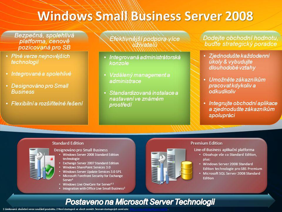 Bezpečná, spolehlivá platforma, cenově pozicovaná pro SB Plné verze nejnovějších technologií Integrované a spolehlivé Designováno pro Small Business Flexibilní a rozšiřitelné řešení Efektivnější podpora více uživatelů Integrovaná administrátorská konzole Vzdálený management a administrace Standardizovaná instalace a nastavení ve známém prostředí Windows Small Business Server 2008 Premium Edition Line-of-Business aplikační platforma Obsahuje vše co Standard Edition, plus: Windows Server 2008 Standard Edition technologie pro SBS Premium Microsoft SQL Server 2008 Standard Edition Standard Edition Designováno pro Small Business Windows Server 2008 Standard Edition technologie Exchange Server 2007 Standard Edition Windows SharePoint Services 3.0 Windows Server Update Services 3.0 SP1 Microsoft Forefront Security for Exchange Server 1 Windows Live OneCare for Server 1 2 Integration with Office Live Small Business 2 Dodejte obchodní hodnotu, buďte strategický poradce Zjednodušte každodenní úkoly & vybudujte dlouhodobé vztahy Umožněte zákazníkům pracovat kdykoliv a odkudkoliv Integrujte obchodní aplikace a zjednodušte zákazníkům spolupráci 1 Limitovaná zkušební verze součástí produktu.