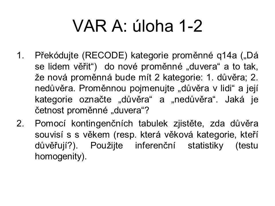 """VAR A: úloha 1-2 1.Překódujte (RECODE) kategorie proměnné q14a (""""Dá se lidem věřit ) do nové proměnné """"duvera a to tak, že nová proměnná bude mít 2 kategorie: 1."""