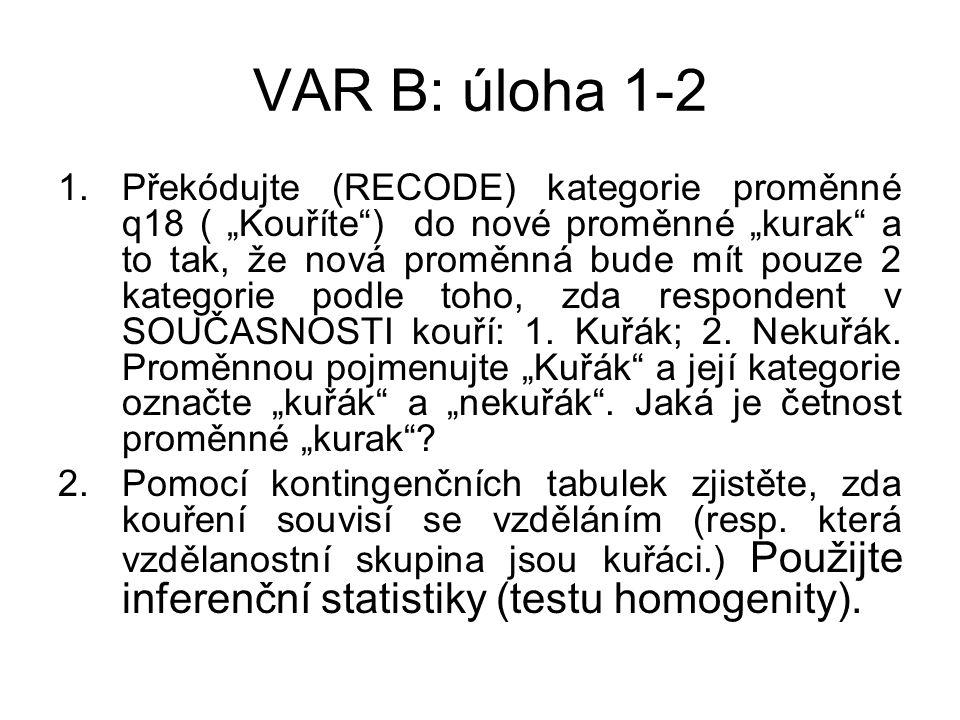 """VAR B: úloha 1-2 1.Překódujte (RECODE) kategorie proměnné q18 ( """"Kouříte ) do nové proměnné """"kurak a to tak, že nová proměnná bude mít pouze 2 kategorie podle toho, zda respondent v SOUČASNOSTI kouří: 1."""