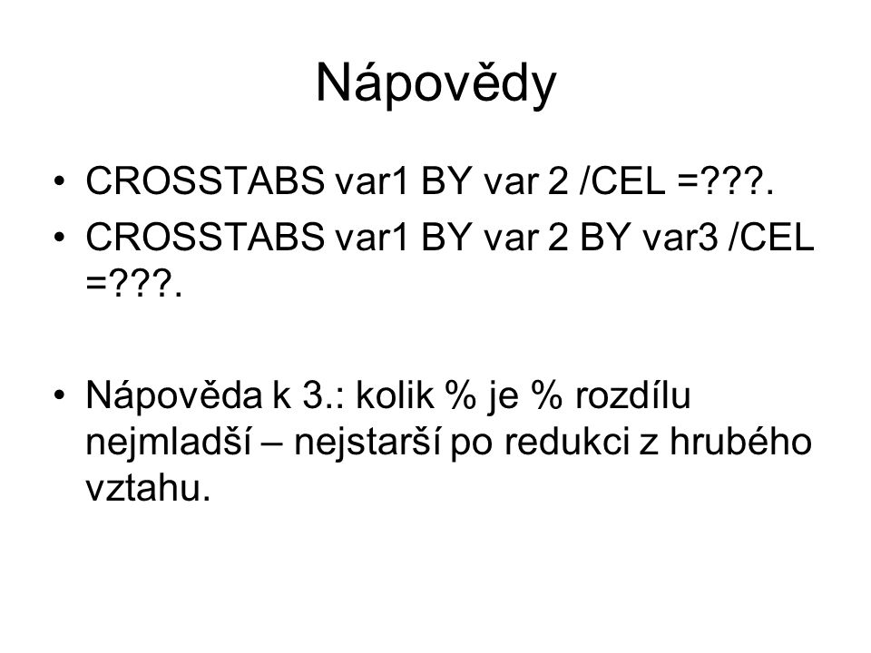 Nápovědy CROSSTABS var1 BY var 2 /CEL =???.CROSSTABS var1 BY var 2 BY var3 /CEL =???.
