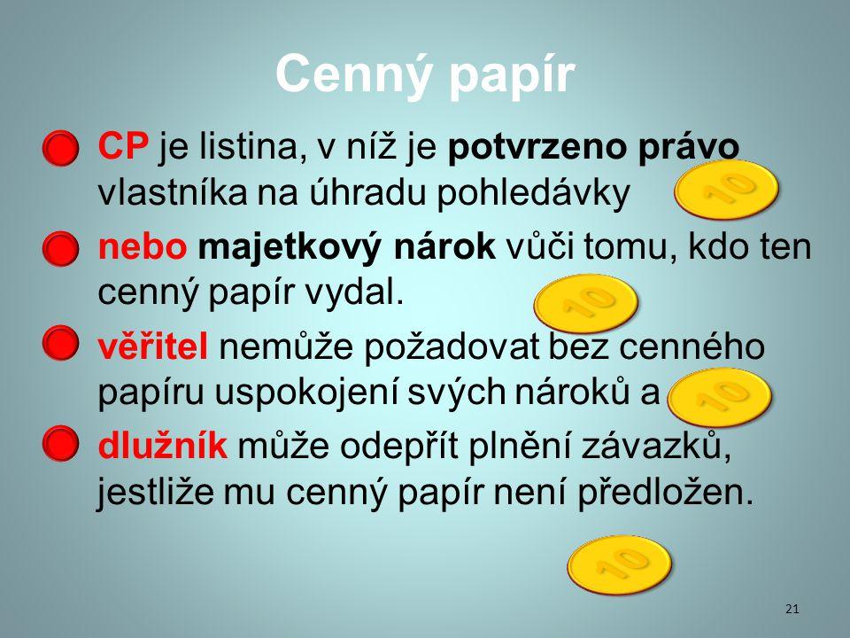 Cenný papír CP je listina, v níž je potvrzeno právo vlastníka na úhradu pohledávky nebo majetkový nárok vůči tomu, kdo ten cenný papír vydal.