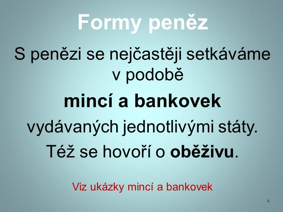 S penězi se nejčastěji setkáváme v podobě mincí a bankovek vydávaných jednotlivými státy.