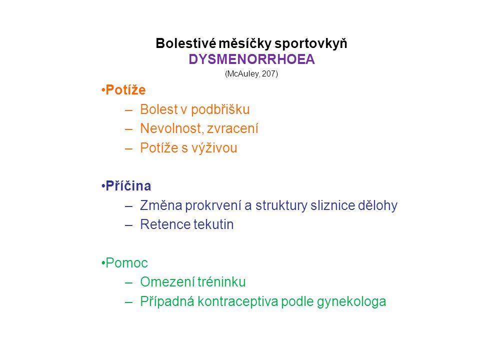 Bolestivé měsíčky sportovkyň DYSMENORRHOEA (McAuley, 207) Potíže –Bolest v podbřišku –Nevolnost, zvracení –Potíže s výživou Příčina –Změna prokrvení a struktury sliznice dělohy –Retence tekutin Pomoc –Omezení tréninku –Případná kontraceptiva podle gynekologa