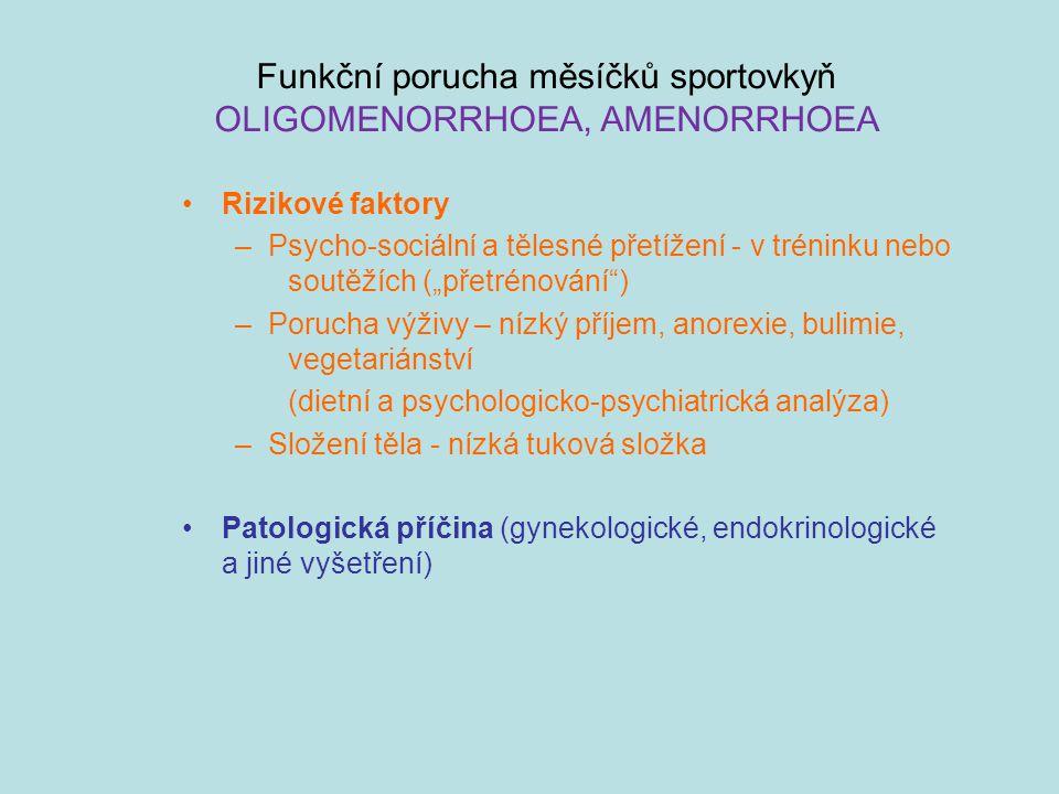 """Funkční porucha měsíčků sportovkyň OLIGOMENORRHOEA, AMENORRHOEA Rizikové faktory –Psycho-sociální a tělesné přetížení - v tréninku nebo soutěžích (""""přetrénování ) –Porucha výživy – nízký příjem, anorexie, bulimie, vegetariánství (dietní a psychologicko-psychiatrická analýza) –Složení těla - nízká tuková složka Patologická příčina (gynekologické, endokrinologické a jiné vyšetření)"""