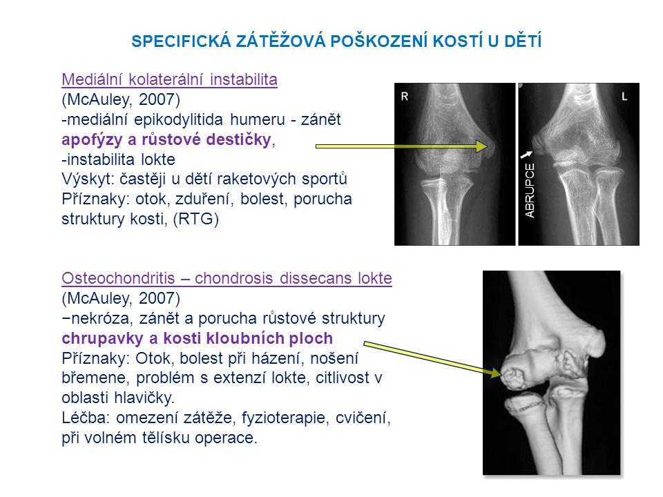 Mediální kolaterální instabilita (McAuley, 2007) -mediální epikodylitida humeru - zánět apofýzy a růstové destičky, -instabilita lokte Výskyt: častěji u dětí raketových sportů Příznaky: otok, zduření, bolest, porucha struktury kosti, (RTG) Osteochondritis – chondrosis dissecans lokte (McAuley, 2007) −nekróza, zánět a porucha růstové struktury chrupavky a kosti kloubních ploch Příznaky: Otok, bolest při házení, nošení břemene, problém s extenzí lokte, citlivost v oblasti hlavičky.