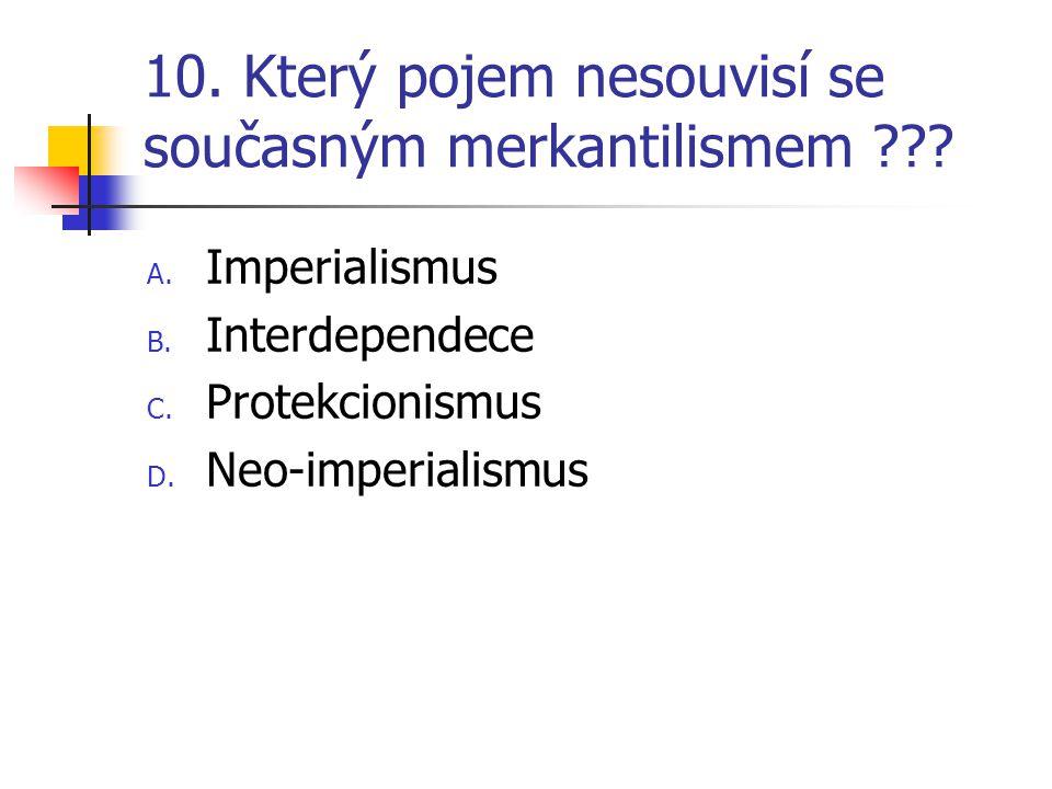 10. Který pojem nesouvisí se současným merkantilismem ??? A. Imperialismus B. Interdependece C. Protekcionismus D. Neo-imperialismus