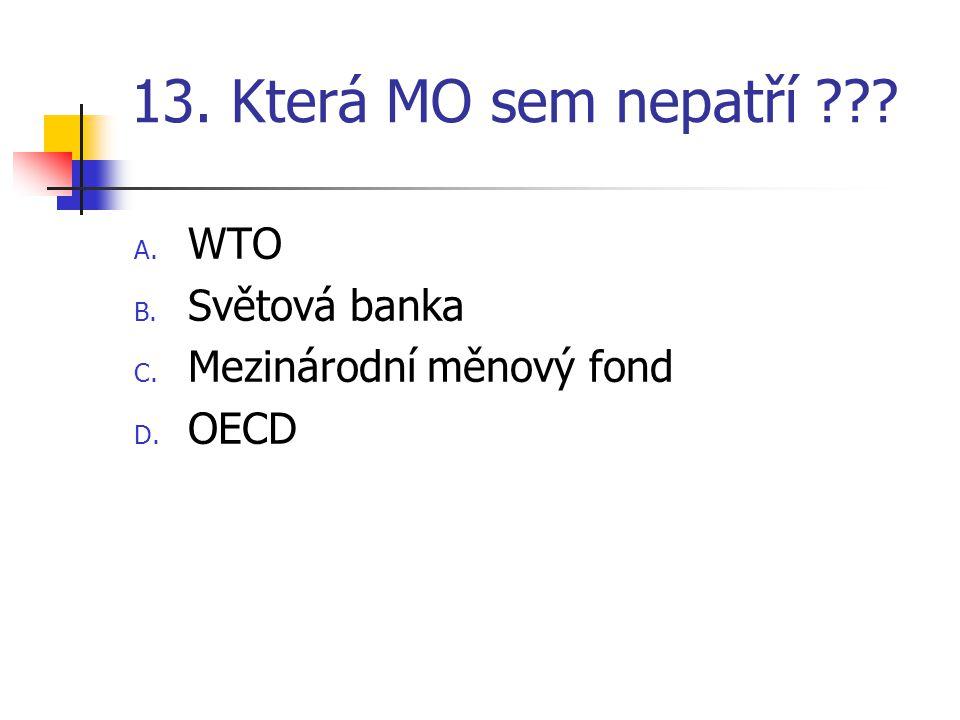 13. Která MO sem nepatří A. WTO B. Světová banka C. Mezinárodní měnový fond D. OECD