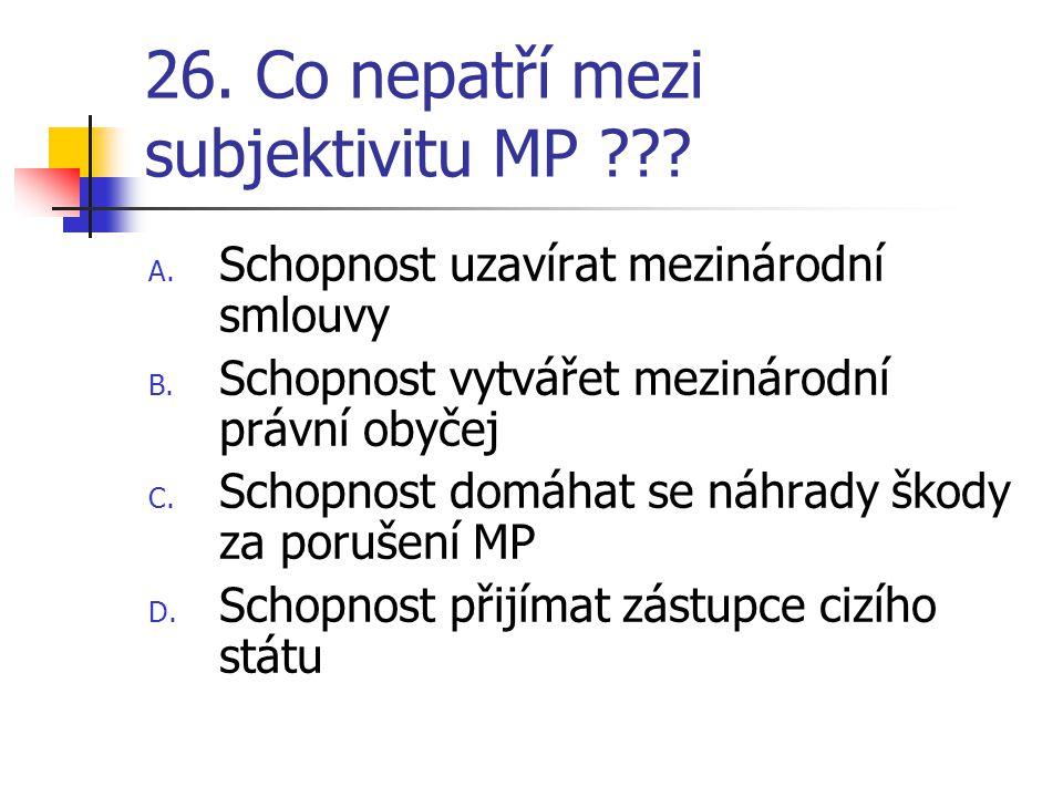26. Co nepatří mezi subjektivitu MP . A. Schopnost uzavírat mezinárodní smlouvy B.