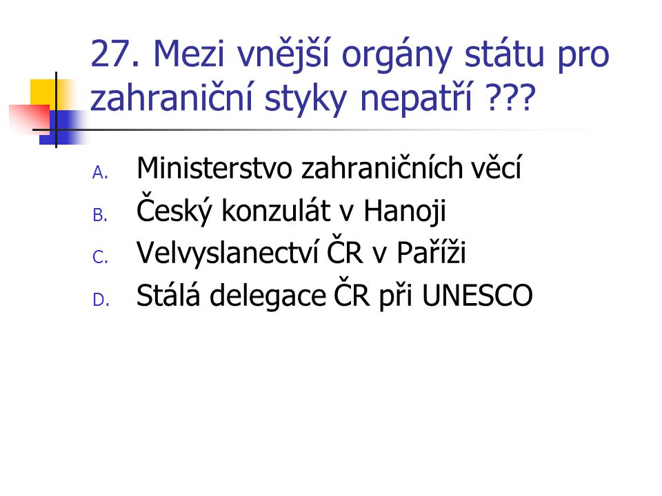 27. Mezi vnější orgány státu pro zahraniční styky nepatří .