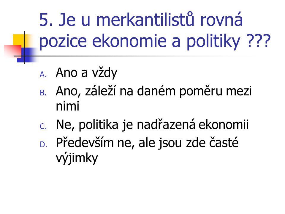 5. Je u merkantilistů rovná pozice ekonomie a politiky ??? A. Ano a vždy B. Ano, záleží na daném poměru mezi nimi C. Ne, politika je nadřazená ekonomi