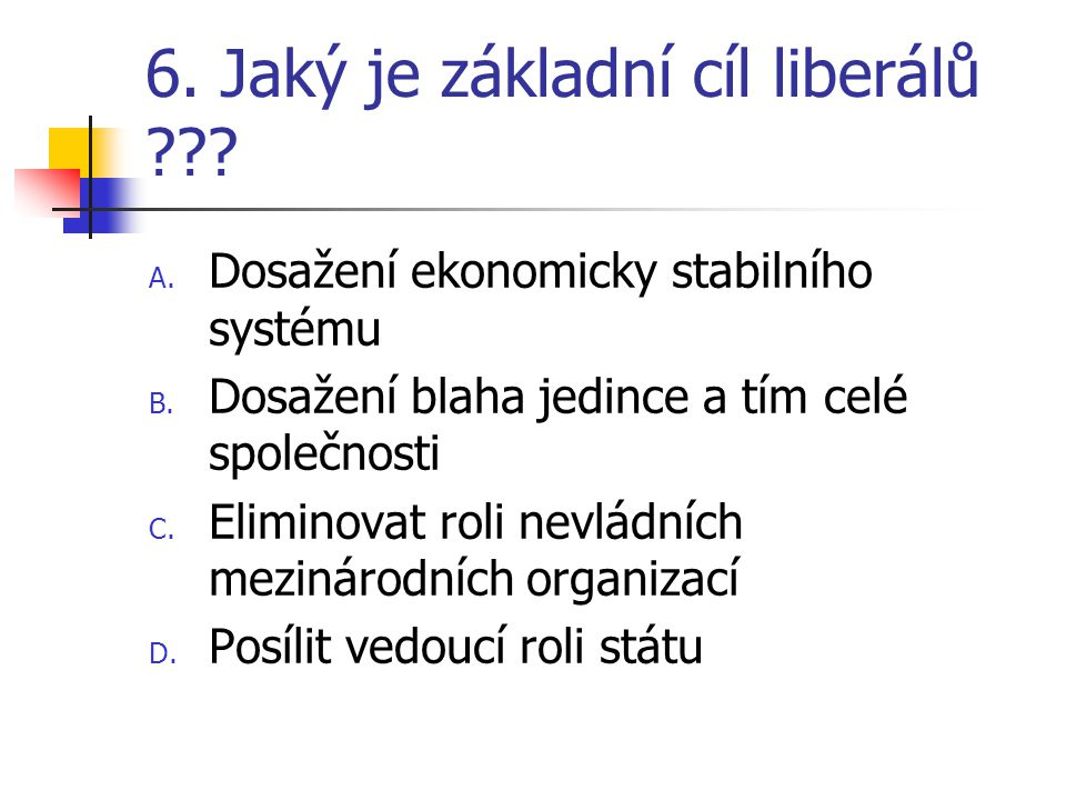 6. Jaký je základní cíl liberálů . A. Dosažení ekonomicky stabilního systému B.