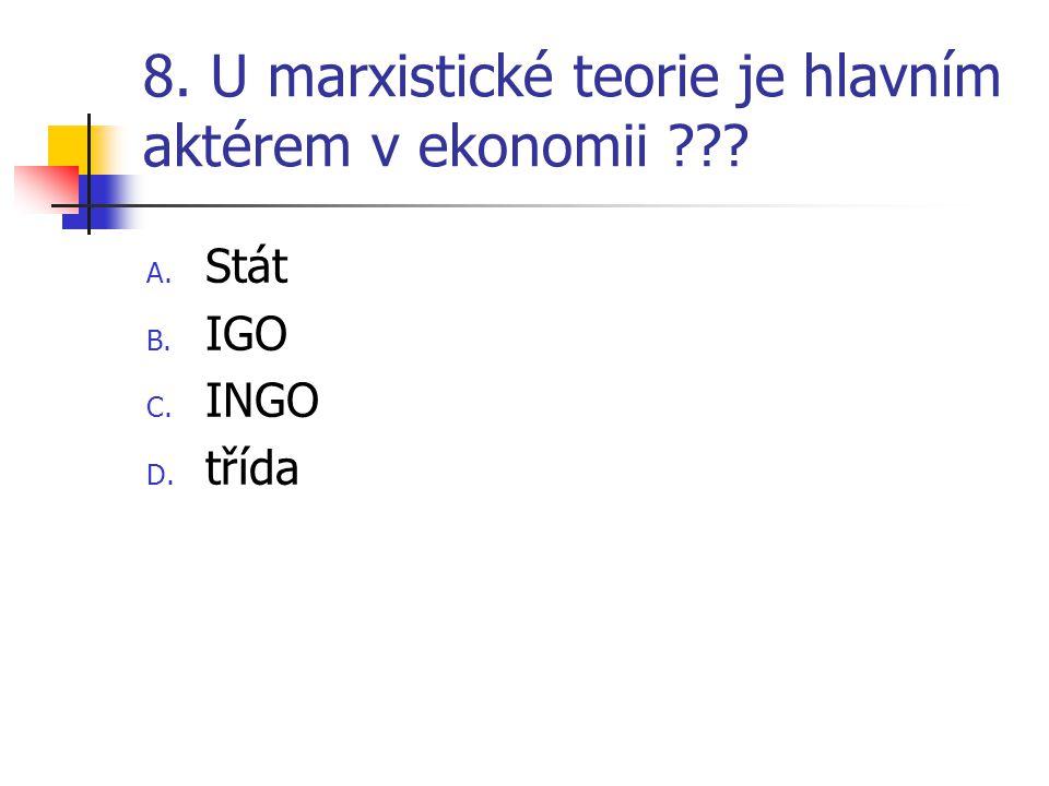 8. U marxistické teorie je hlavním aktérem v ekonomii A. Stát B. IGO C. INGO D. třída