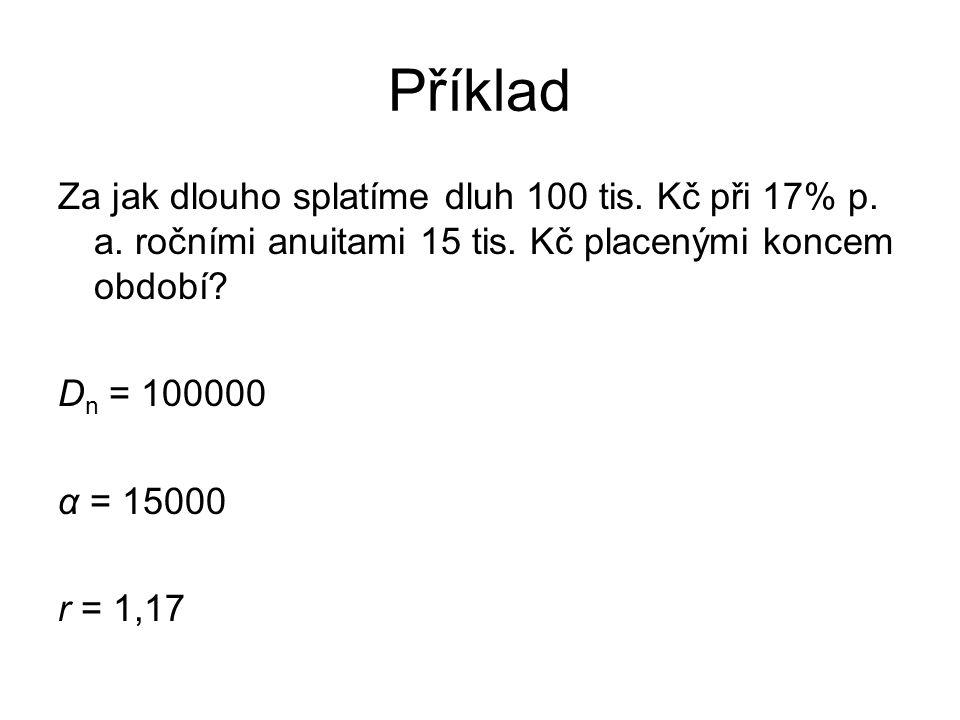 Příklad Za jak dlouho splatíme dluh 100 tis. Kč při 17% p. a. ročními anuitami 15 tis. Kč placenými koncem období? D n = 100000 α = 15000 r = 1,17