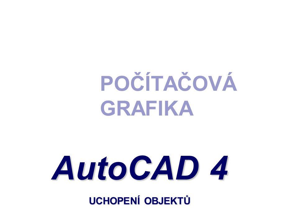 POČÍTAČOVÁ GRAFIKA AutoCAD 4 UCHOPENÍ OBJEKTŮ