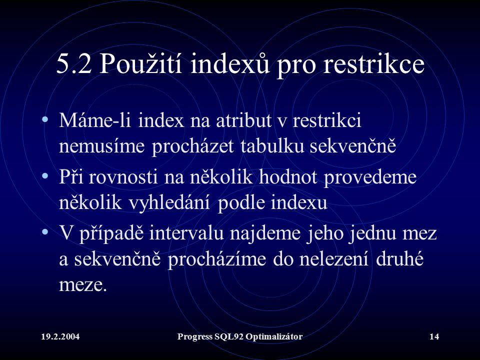 19.2.2004Progress SQL92 Optimalizátor14 5.2 Použití indexů pro restrikce Máme-li index na atribut v restrikci nemusíme procházet tabulku sekvenčně Při rovnosti na několik hodnot provedeme několik vyhledání podle indexu V případě intervalu najdeme jeho jednu mez a sekvenčně procházíme do nelezení druhé meze.