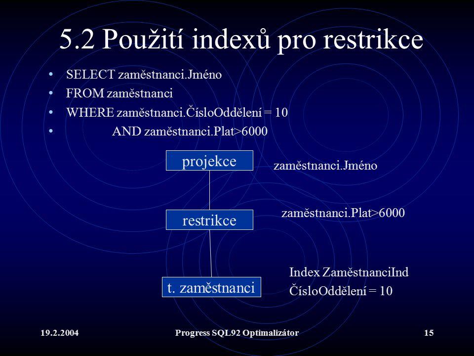19.2.2004Progress SQL92 Optimalizátor15 5.2 Použití indexů pro restrikce SELECT zaměstnanci.Jméno FROM zaměstnanci WHERE zaměstnanci.ČísloOddělení = 10 AND zaměstnanci.Plat>6000 t.