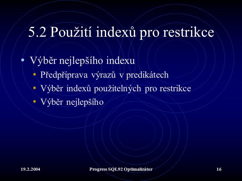 19.2.2004Progress SQL92 Optimalizátor16 5.2 Použití indexů pro restrikce Výběr nejlepšího indexu Předpříprava výrazů v predikátech Výběr indexů použitelných pro restrikce Výběr nejlepšího
