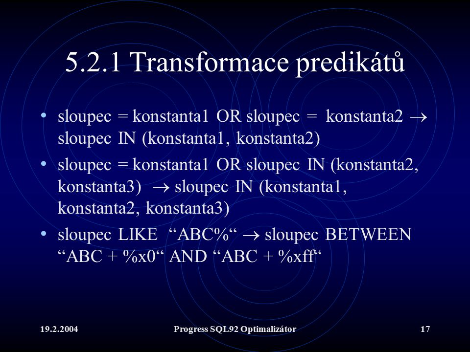 19.2.2004Progress SQL92 Optimalizátor17 5.2.1 Transformace predikátů sloupec = konstanta1 OR sloupec = konstanta2  sloupec IN (konstanta1, konstanta2) sloupec = konstanta1 OR sloupec IN (konstanta2, konstanta3)  sloupec IN (konstanta1, konstanta2, konstanta3) sloupec LIKE ABC%  sloupec BETWEEN ABC + %x0 AND ABC + %xff