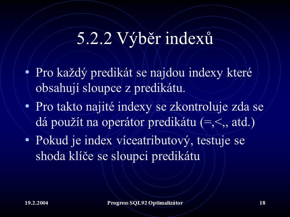 19.2.2004Progress SQL92 Optimalizátor18 5.2.2 Výběr indexů Pro každý predikát se najdou indexy které obsahují sloupce z predikátu.