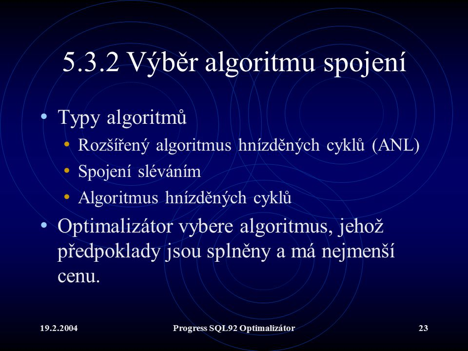 19.2.2004Progress SQL92 Optimalizátor23 5.3.2 Výběr algoritmu spojení Typy algoritmů Rozšířený algoritmus hnízděných cyklů (ANL) Spojení sléváním Algoritmus hnízděných cyklů Optimalizátor vybere algoritmus, jehož předpoklady jsou splněny a má nejmenší cenu.