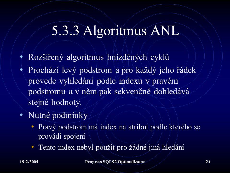 19.2.2004Progress SQL92 Optimalizátor24 5.3.3 Algoritmus ANL Rozšířený algoritmus hnízděných cyklů Prochází levý podstrom a pro každý jeho řádek provede vyhledání podle indexu v pravém podstromu a v něm pak sekvenčně dohledává stejné hodnoty.