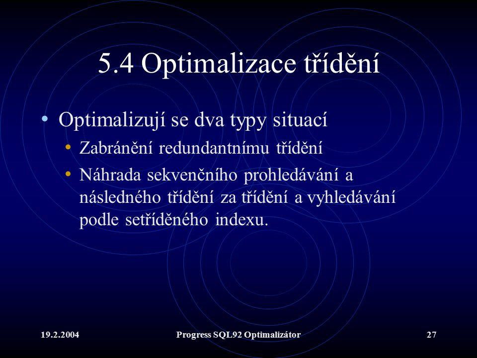 19.2.2004Progress SQL92 Optimalizátor27 5.4 Optimalizace třídění Optimalizují se dva typy situací Zabránění redundantnímu třídění Náhrada sekvenčního prohledávání a následného třídění za třídění a vyhledávání podle setříděného indexu.