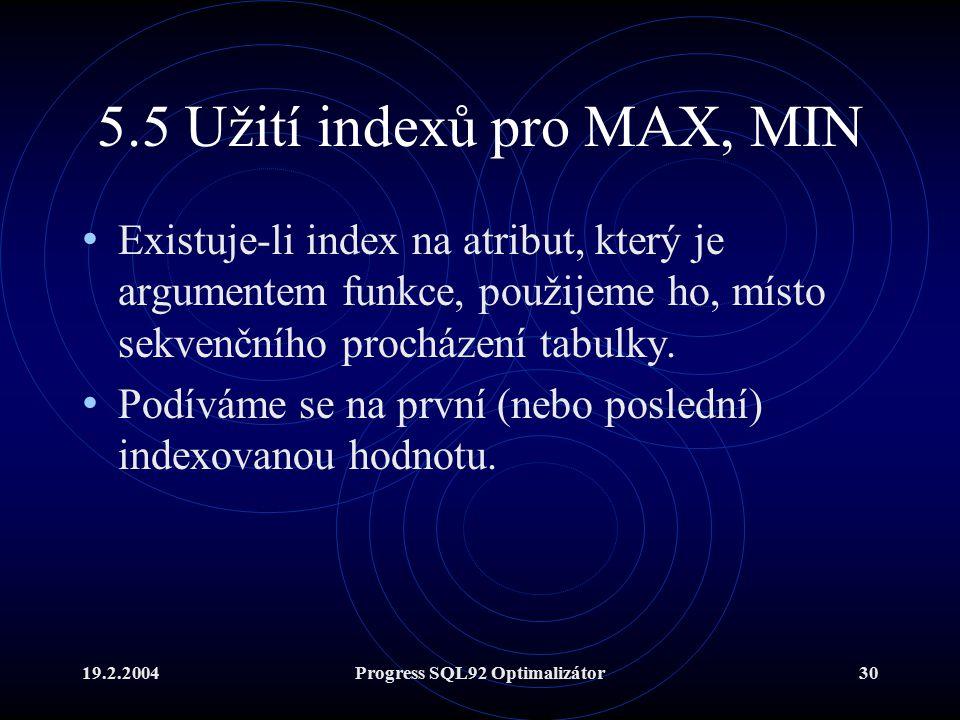 19.2.2004Progress SQL92 Optimalizátor30 5.5 Užití indexů pro MAX, MIN Existuje-li index na atribut, který je argumentem funkce, použijeme ho, místo sekvenčního procházení tabulky.