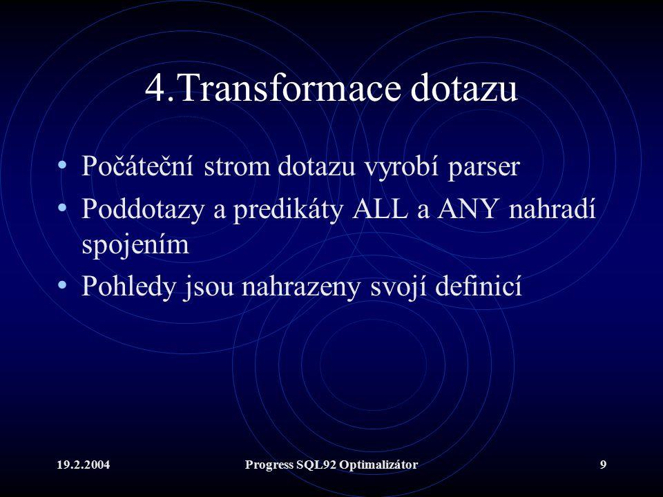 19.2.2004Progress SQL92 Optimalizátor9 4.Transformace dotazu Počáteční strom dotazu vyrobí parser Poddotazy a predikáty ALL a ANY nahradí spojením Pohledy jsou nahrazeny svojí definicí
