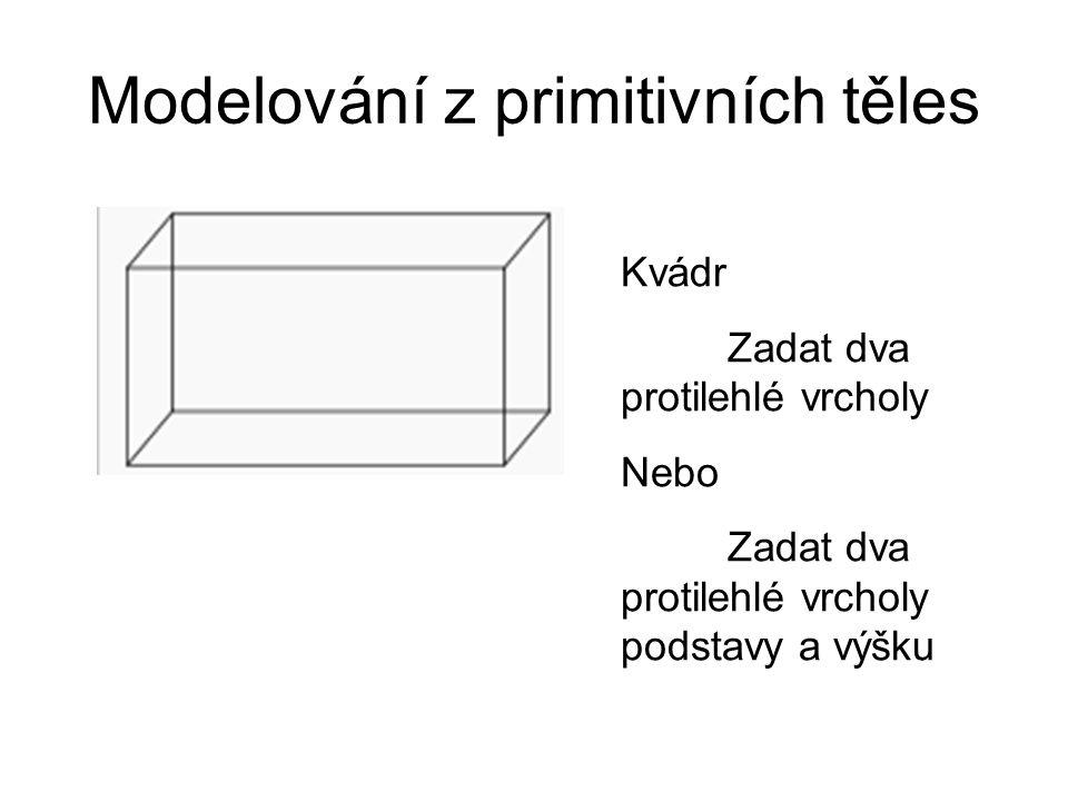Modelování z primitivních těles Kvádr Zadat dva protilehlé vrcholy Nebo Zadat dva protilehlé vrcholy podstavy a výšku