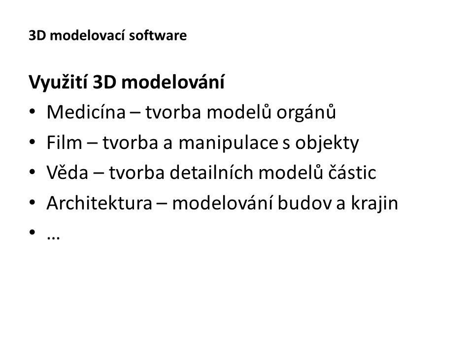 3D modelovací software Využití 3D modelování Medicína – tvorba modelů orgánů Film – tvorba a manipulace s objekty Věda – tvorba detailních modelů částic Architektura – modelování budov a krajin …
