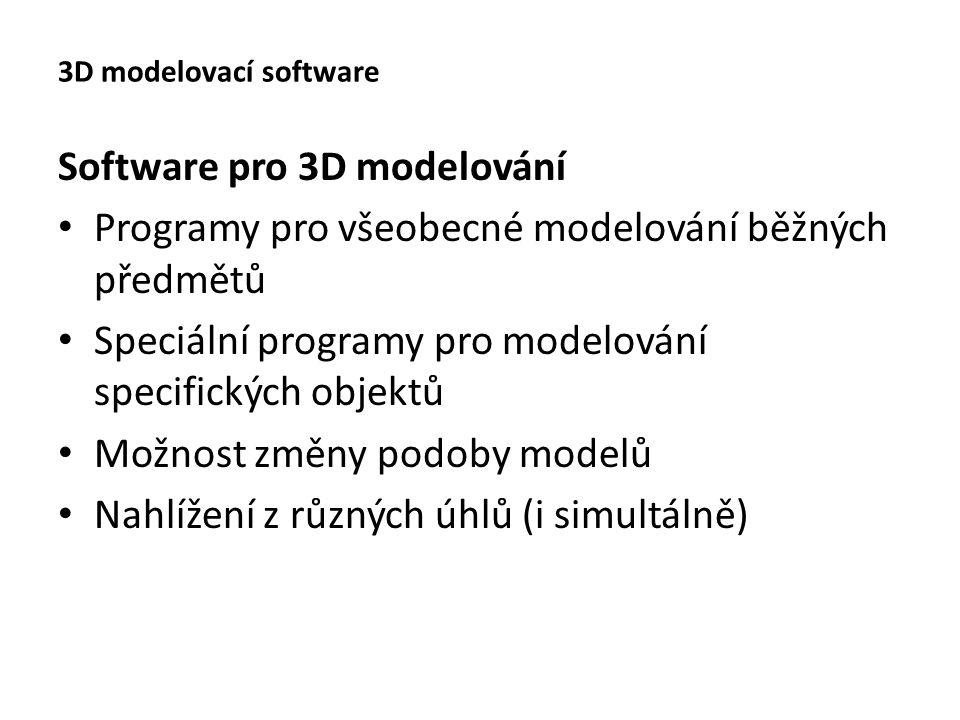 3D modelovací software Software pro 3D modelování Programy pro všeobecné modelování běžných předmětů Speciální programy pro modelování specifických objektů Možnost změny podoby modelů Nahlížení z různých úhlů (i simultálně)