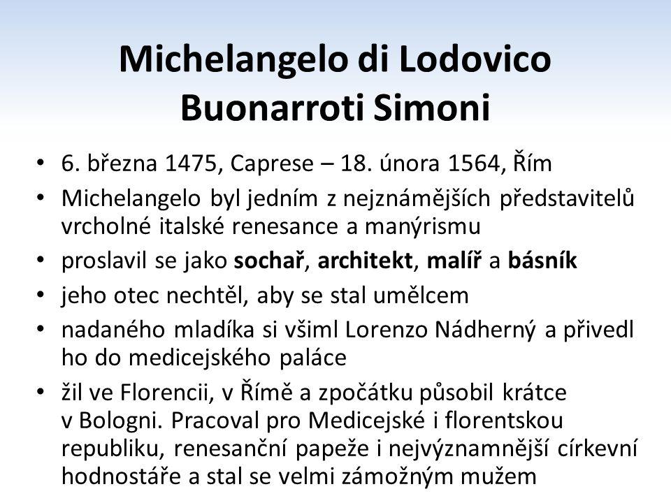 Charakteristika tvorby Michelangelo byl posedlý hledáním dokonalosti a snahou dokázat, že je nejlepší měl bohatou představivost a fantazii, podobu svých děl měl promyšlenou dříve, než na nich začal pracovat malbu pojímal sochařsky modeluje tvar a klade důraz na anatomii