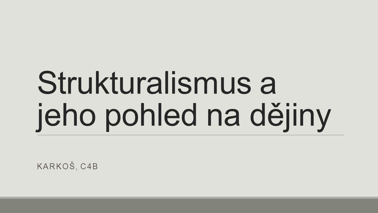 Strukturalismus a jeho pohled na dějiny KARKOŠ, C4B
