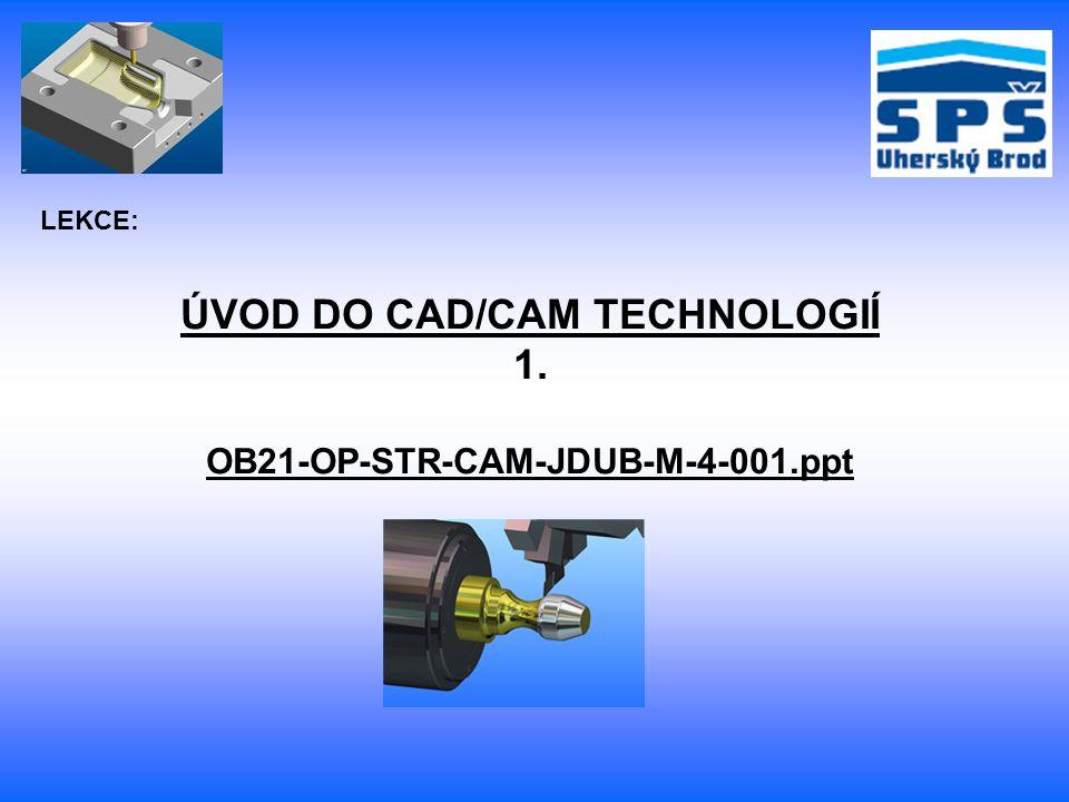 Základní pojmy: CAD – počítačem podporované konstruování CAM – počítačem podporovaná výroba
