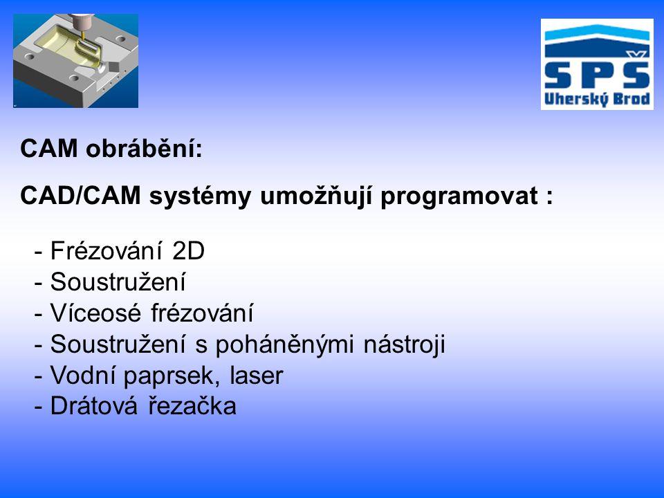 CAM obrábění: CAD/CAM systémy umožňují programovat : - Frézování 2D - Soustružení - Víceosé frézování - Soustružení s poháněnými nástroji - Vodní papr