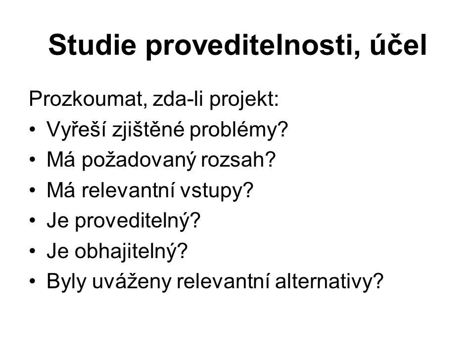 Studie proveditelnosti, účel Prozkoumat, zda-li projekt: Vyřeší zjištěné problémy? Má požadovaný rozsah? Má relevantní vstupy? Je proveditelný? Je obh