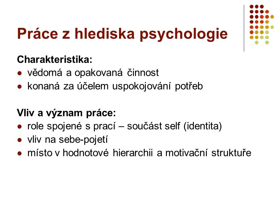 Práce z hlediska psychologie Charakteristika: vědomá a opakovaná činnost konaná za účelem uspokojování potřeb Vliv a význam práce: role spojené s prac