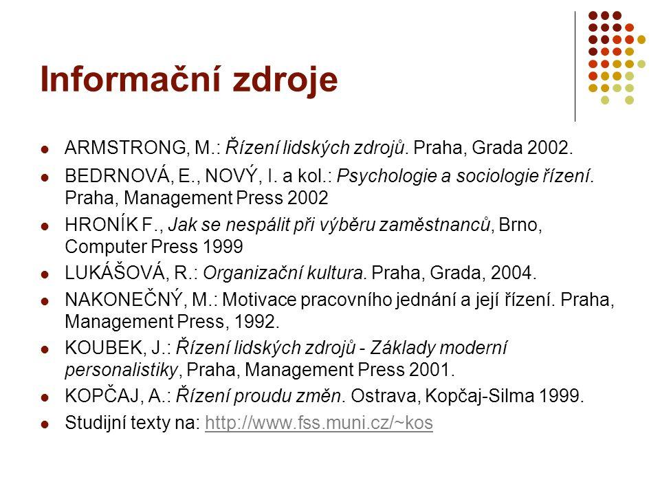 Informační zdroje ARMSTRONG, M.: Řízení lidských zdrojů. Praha, Grada 2002. BEDRNOVÁ, E., NOVÝ, I. a kol.: Psychologie a sociologie řízení. Praha, Man