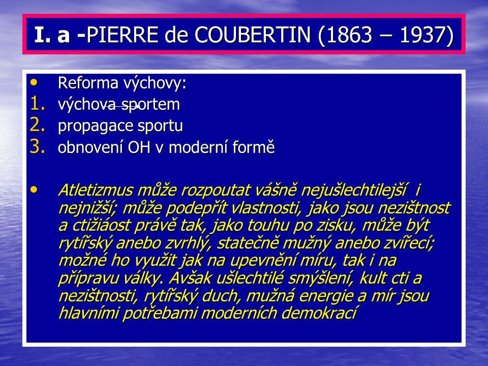 I. a -PIERRE de COUBERTIN (1863 – 1937) Reforma výchovy: Reforma výchovy: 1. výchova sportem 2. propagace sportu 3. obnovení OH v moderní formě Atleti