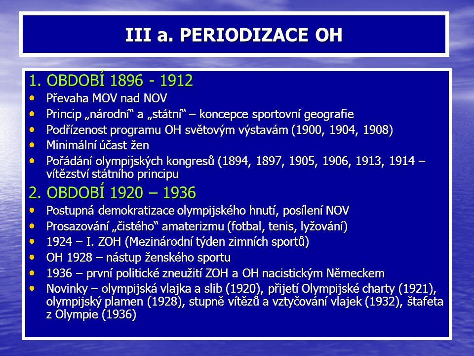 """III a. PERIODIZACE OH 1. OBDOBÍ 1896 - 1912 Převaha MOV nad NOV Převaha MOV nad NOV Princip """"národní"""" a """"státní"""" – koncepce sportovní geografie Princi"""