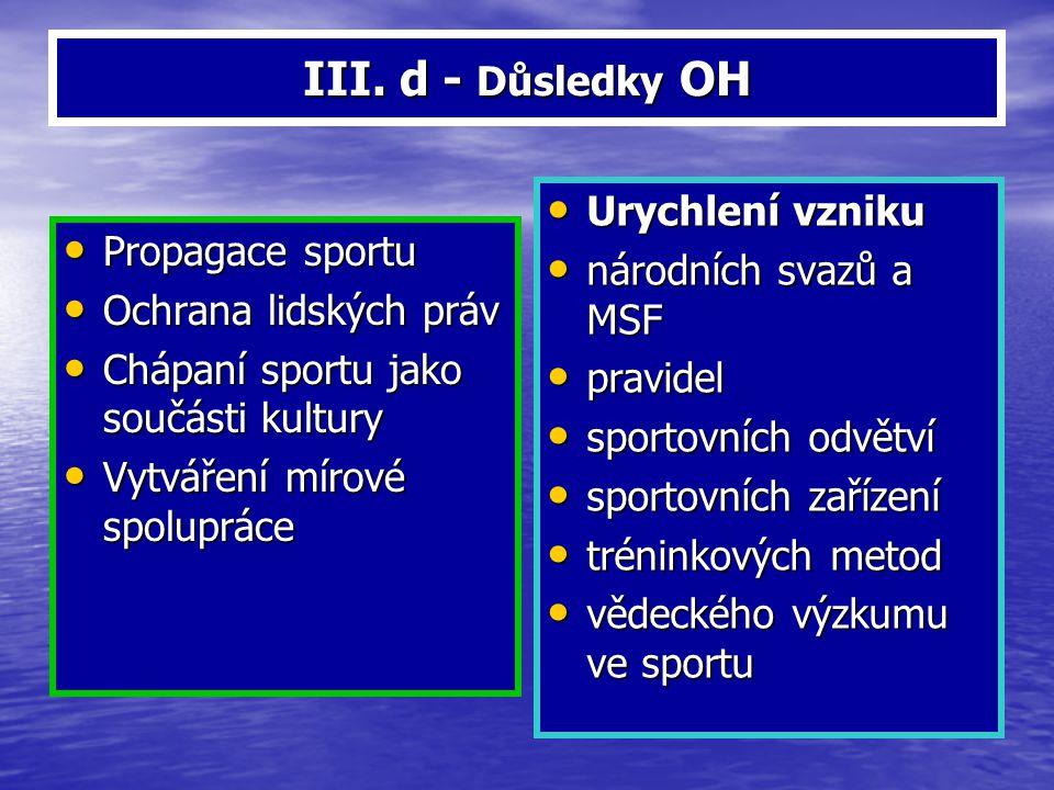 III. d - Důsledky OH Propagace sportu Propagace sportu Ochrana lidských práv Ochrana lidských práv Chápaní sportu jako součásti kultury Chápaní sportu