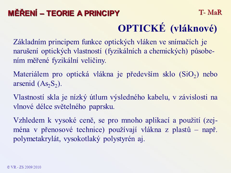 T- MaR MĚŘENÍ – TEORIE A PRINCIPY OPTICKÉ (vláknové) © VR - ZS 2009/2010 Základním principem funkce optických vláken ve snímačích je narušení optických vlastností (fyzikálních a chemických) působe- ním měřené fyzikální veličiny.