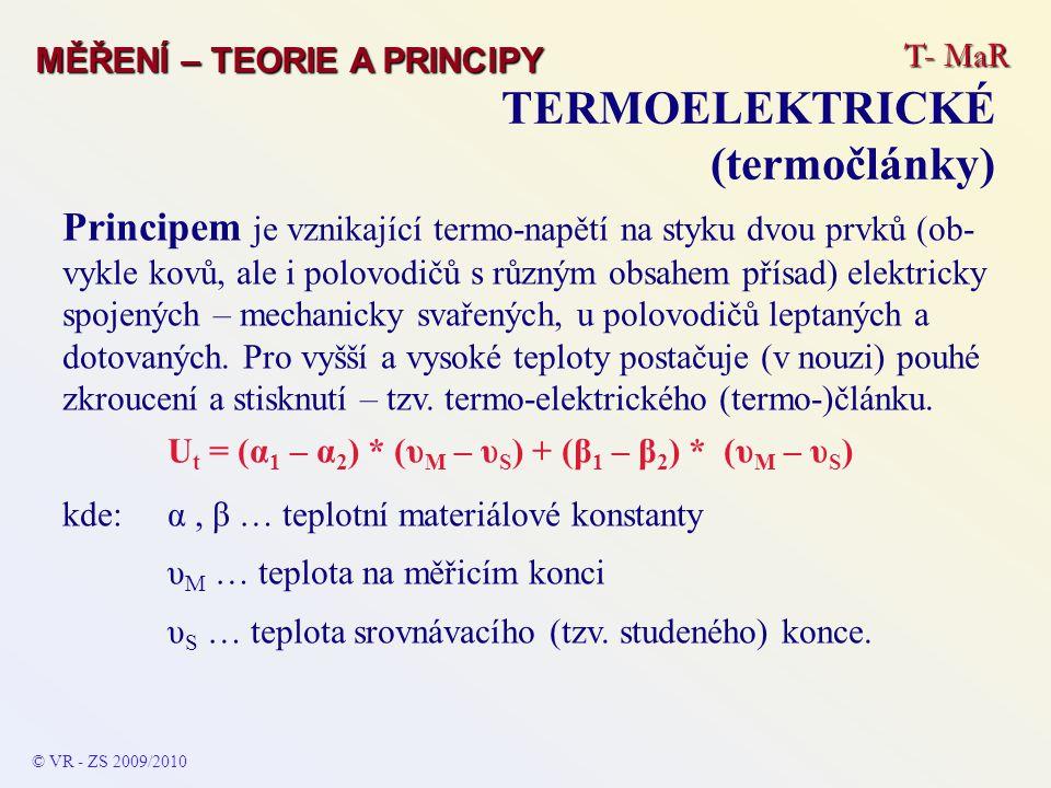 T- MaR MĚŘENÍ – TEORIE A PRINCIPY TERMOELEKTRICKÉ (termočlánky) © VR - ZS 2009/2010 Principem je vznikající termo-napětí na styku dvou prvků (ob- vykle kovů, ale i polovodičů s různým obsahem přísad) elektricky spojených – mechanicky svařených, u polovodičů leptaných a dotovaných.