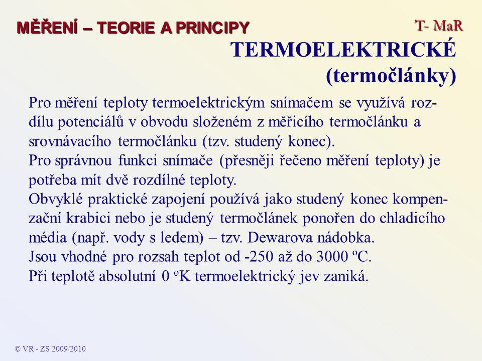 T- MaR MĚŘENÍ – TEORIE A PRINCIPY TERMOELEKTRICKÉ (termočlánky) © VR - ZS 2009/2010 Pro měření teploty termoelektrickým snímačem se využívá roz- dílu potenciálů v obvodu složeném z měřicího termočlánku a srovnávacího termočlánku (tzv.